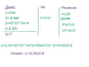 Дано: L=50м S= 2 мм2 р=42*10-8 Ом*м I=1,5А U-? Решение:  2*10-6м2 си I=U/R U