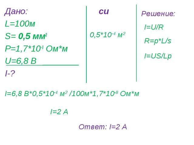 Дано: L=100м S= 0,5 мм2 Р=1,7*10-8 Ом*м U=6,8 В I-? си 0,5*10-4 м2 Решение: I...