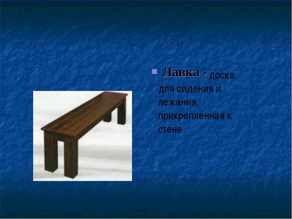 Лавка - доска для сидения и лежания, прикрепленная к стене