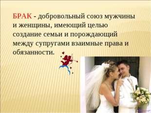 БРАК - добровольный союз мужчины и женщины, имеющий целью создание семьи и по
