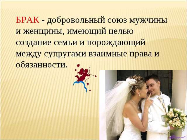 БРАК - добровольный союз мужчины и женщины, имеющий целью создание семьи и по...