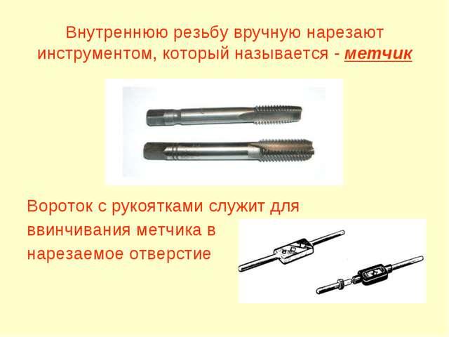 Внутреннюю резьбу вручную нарезают инструментом, который называется - метчик...