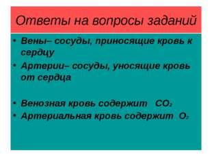 Ответы на вопросы заданий Вены– сосуды, приносящие кровь к сердцу Артерии– со
