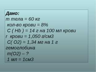Дано: m тела = 60 кг кол-во крови = 8% C ( Hb ) = 14 г на 100 мл крови r кров