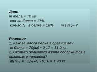 Дано: m тела = 70 кг кол-во белка = 17% кол-во N в белке = 16% m ( N )– ? Реш