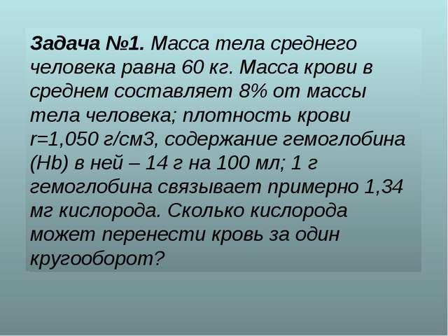 Задача №1. Масса тела среднего человека равна 60 кг. Масса крови в среднем со...