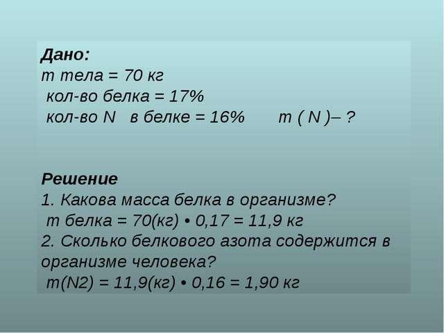 Дано: m тела = 70 кг кол-во белка = 17% кол-во N в белке = 16% m ( N )– ? Реш...
