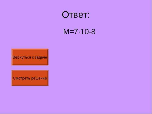 Ответ: М=7·10-8 Вернуться к задаче Смотреть решение