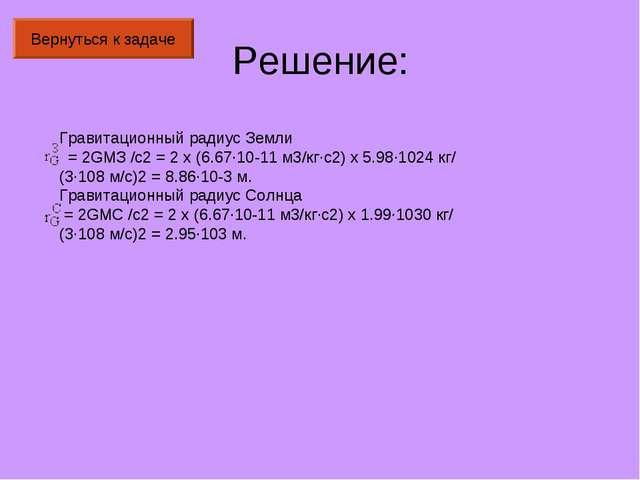 Решение: Вернуться к задаче Гравитационный радиус Земли  =2GMЗ/c2=2x(6...