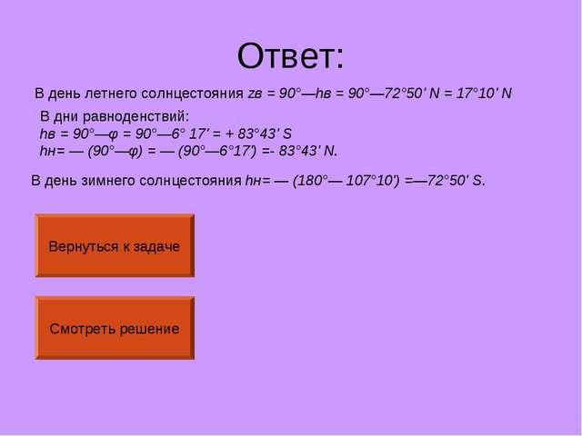 Ответ: В день летнего солнцестояния zв= 90°—hв= 90°—72°50' N = 17°10' N В д...