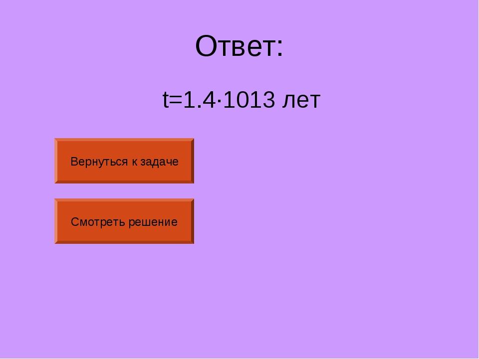 Ответ: t=1.4·1013лет Вернуться к задаче Смотреть решение