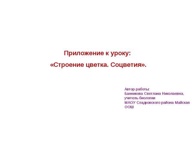 Приложение к уроку: «Строение цветка. Соцветия». Автор работы: Банникова Свет...