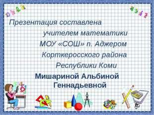 Презентация составлена учителем математики МОУ «СОШ» п. Аджером Корткеросског