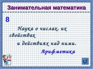 Занимательная математика 8 Наука о числах, их свойствах и действиях над ними.