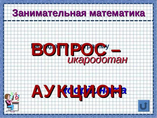 Занимательная математика Разгадайте анограмму икародотан координата ВОПРОС –...