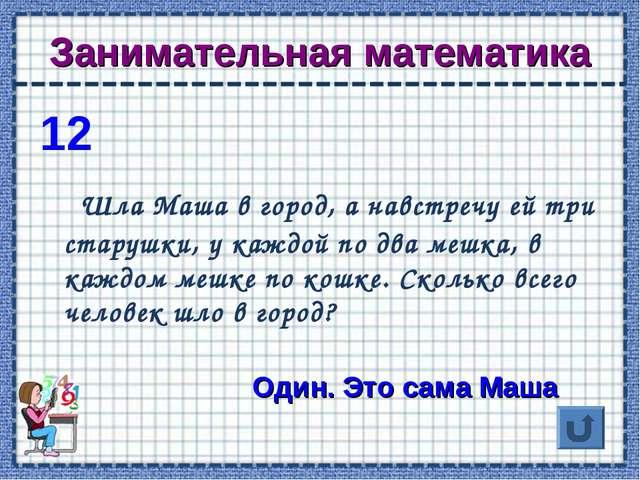 Занимательная математика 12 Шла Маша в город, а навстречу ей три старушки, у...
