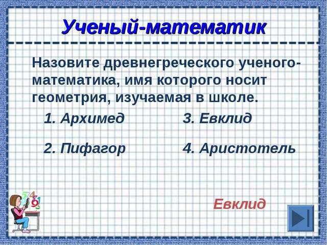 Ученый-математик Назовите древнегреческого ученого-математика, имя которого...