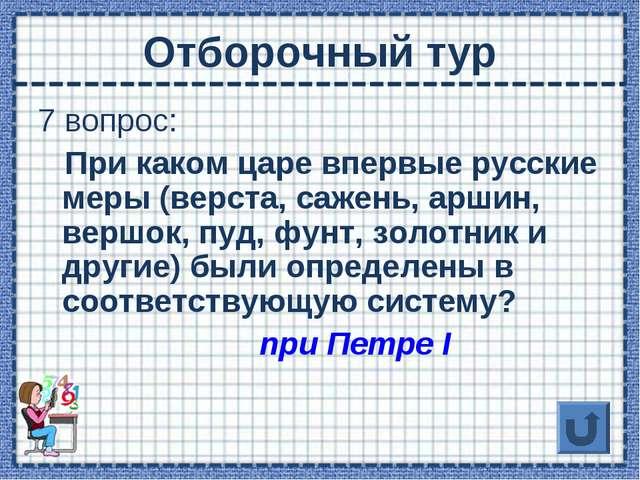 Отборочный тур 7 вопрос: При каком царе впервые русские меры (верста, сажень,...