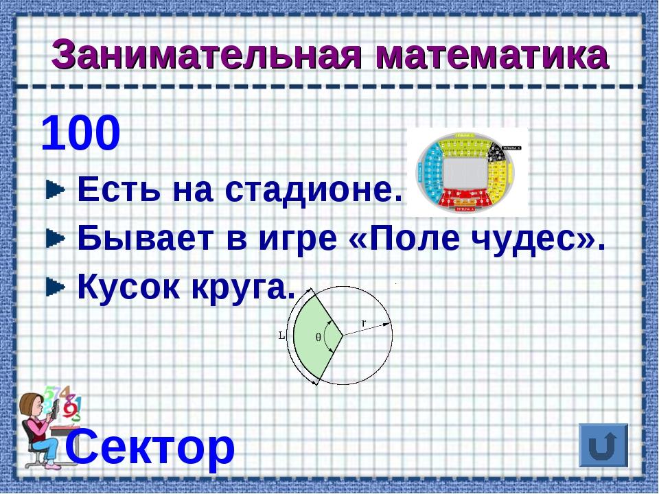 Занимательная математика 100 Есть на стадионе. Бывает в игре «Поле чудес». Ку...