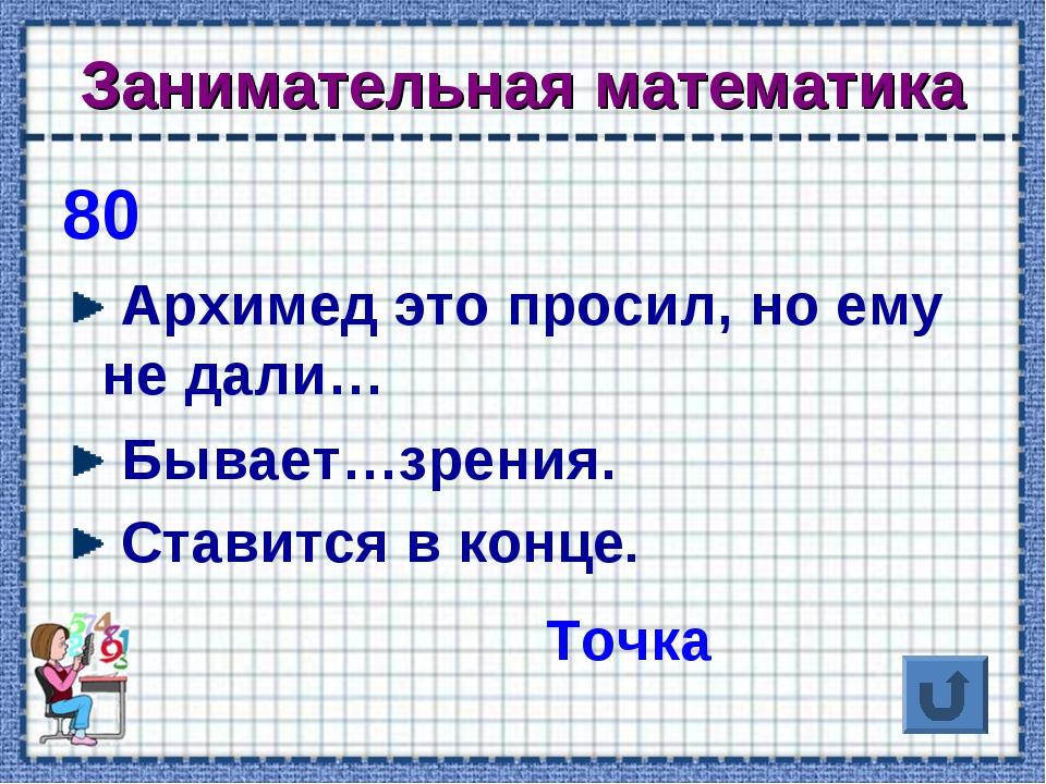 Занимательная математика 80 Архимед это просил, но ему не дали… Бывает…зрения...