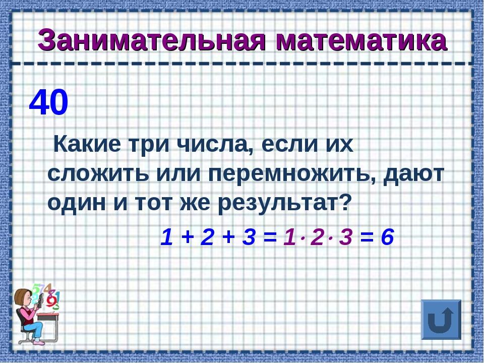 Занимательная математика 40 Какие три числа, если их сложить или перемножить,...