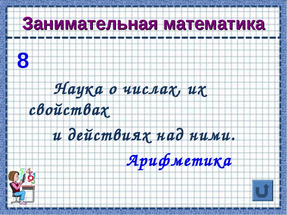 Занимательная математика 8 Наука о числах, их свойствах и действиях над ними....
