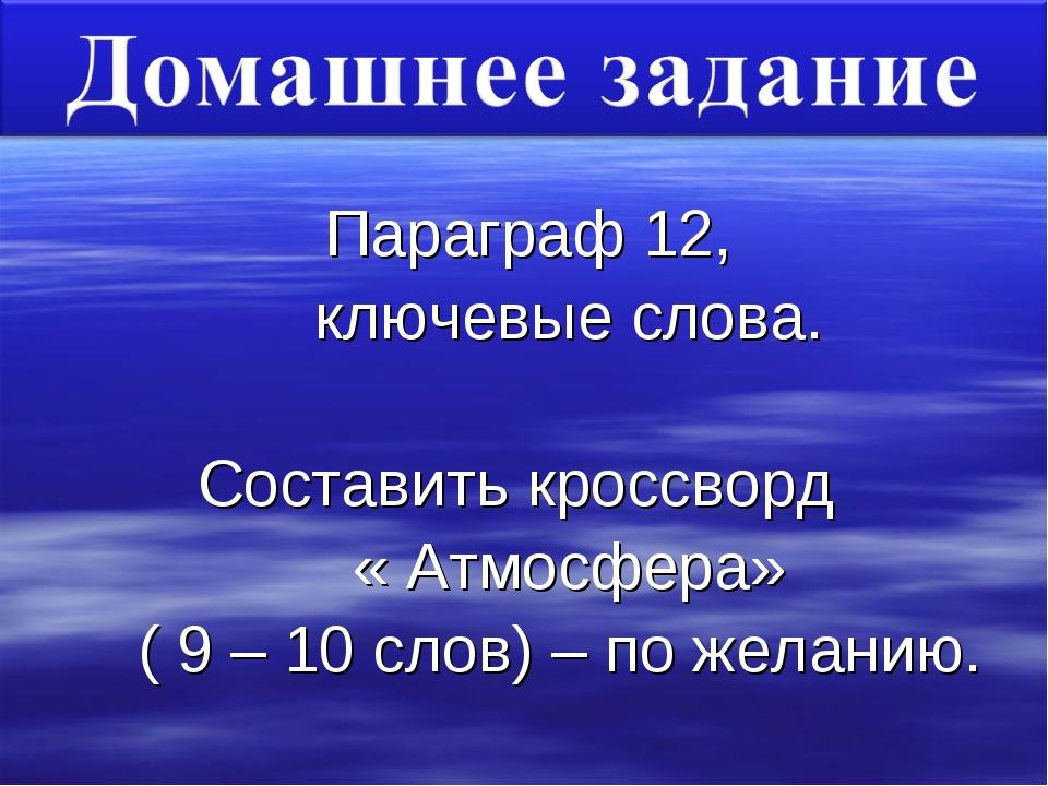 Параграф 12, ключевые слова. Составить кроссворд « Атмосфера» ( 9 – 10 слов)...