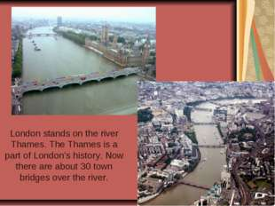 London stands on the river Thames. The Thames is a part of London's history.