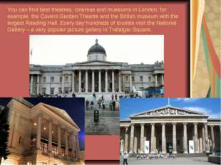 You can find best theatres, cinemas and museums in London, for example, the C