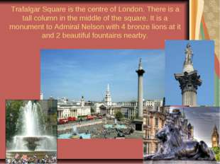 Trafalgar Square is the centre of London. There is a tall column in the middl