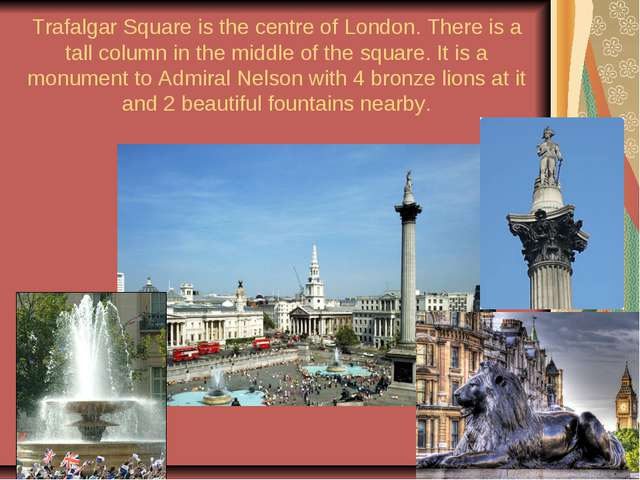 Trafalgar Square is the centre of London. There is a tall column in the middl...