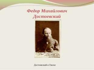 Федор Михайлович Достоевский Достоевский в Омске