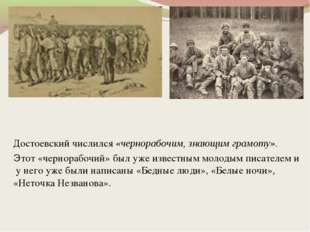 Достоевский числился «чернорабочим, знающим грамоту». Этот «чернорабочий» был