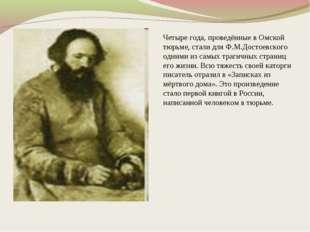 Четыре года, проведённые в Омской тюрьме, стали для Ф.М.Достоевского одними и