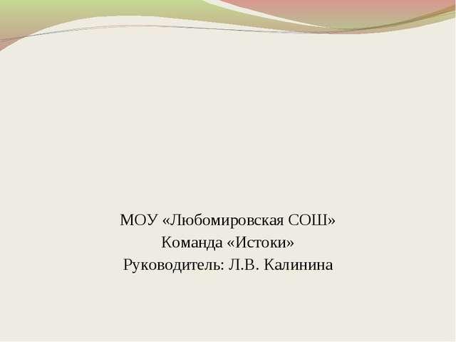 МОУ «Любомировская СОШ» Команда «Истоки» Руководитель: Л.В. Калинина