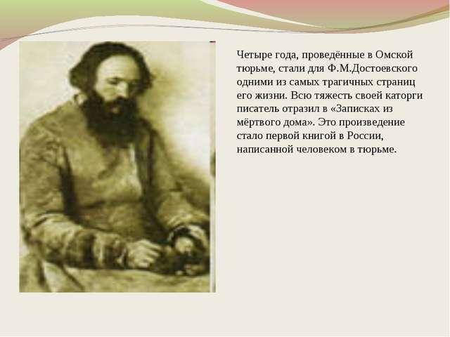 Четыре года, проведённые в Омской тюрьме, стали для Ф.М.Достоевского одними и...