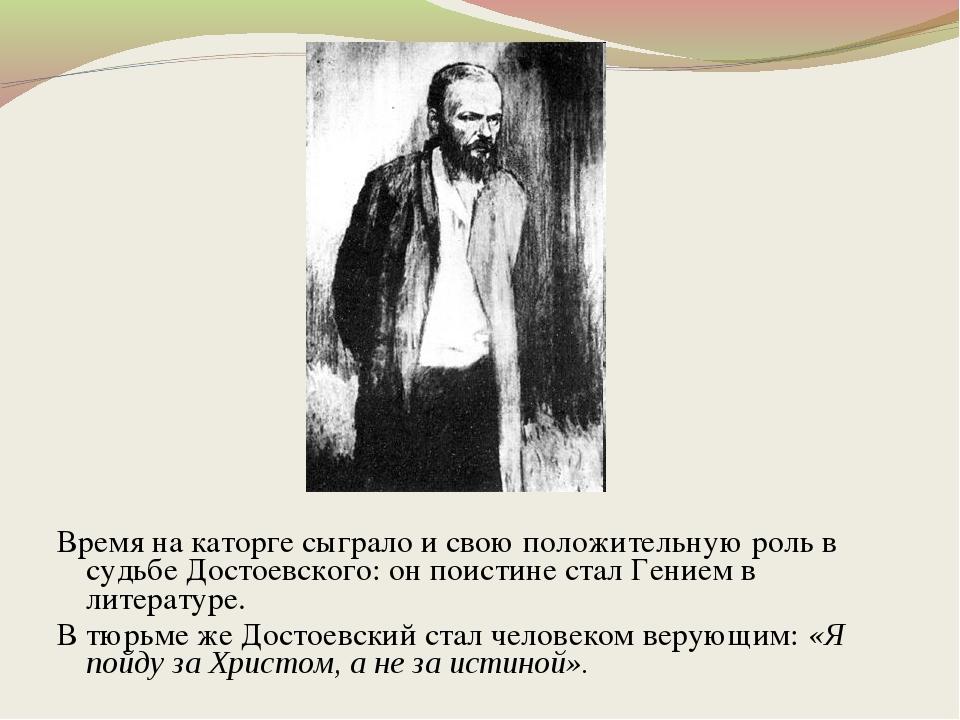 Время на каторге сыграло и свою положительную роль в судьбе Достоевского: он...