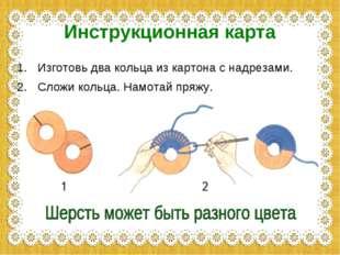 Инструкционная карта Изготовь два кольца из картона с надрезами. Сложи кольца