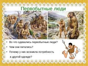 Первобытные люди Во что одевались первобытные люди? Чем они питались? Почему