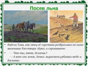 Посев льна Видела Таня, как отец её горстями разбрасывал по полю маленькие бл