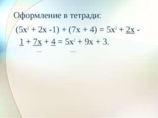 Оформление в тетради: (5x2 + 2x -1) + (7x + 4) = 5x2 + 2x - 1 + 7x + 4 = 5x2