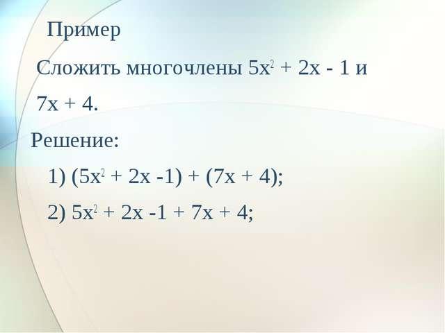 Пример Сложить многочлены 5x2 + 2x - 1 и 7x + 4. Решение:  1) (5x2 + 2x...