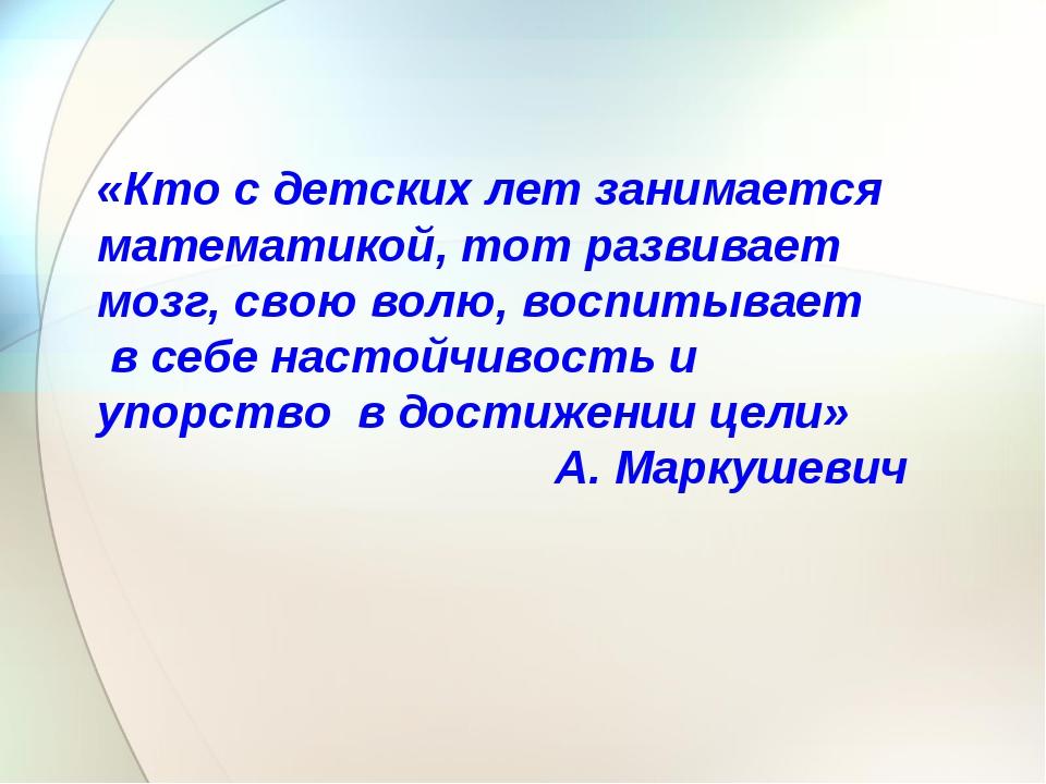 «Кто с детских лет занимается математикой, тот развивает мозг, свою волю, во...