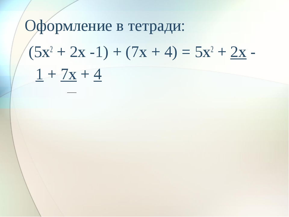 Оформление в тетради: (5x2 + 2x -1) + (7x + 4) = 5x2 + 2x - 1 + 7x + 4