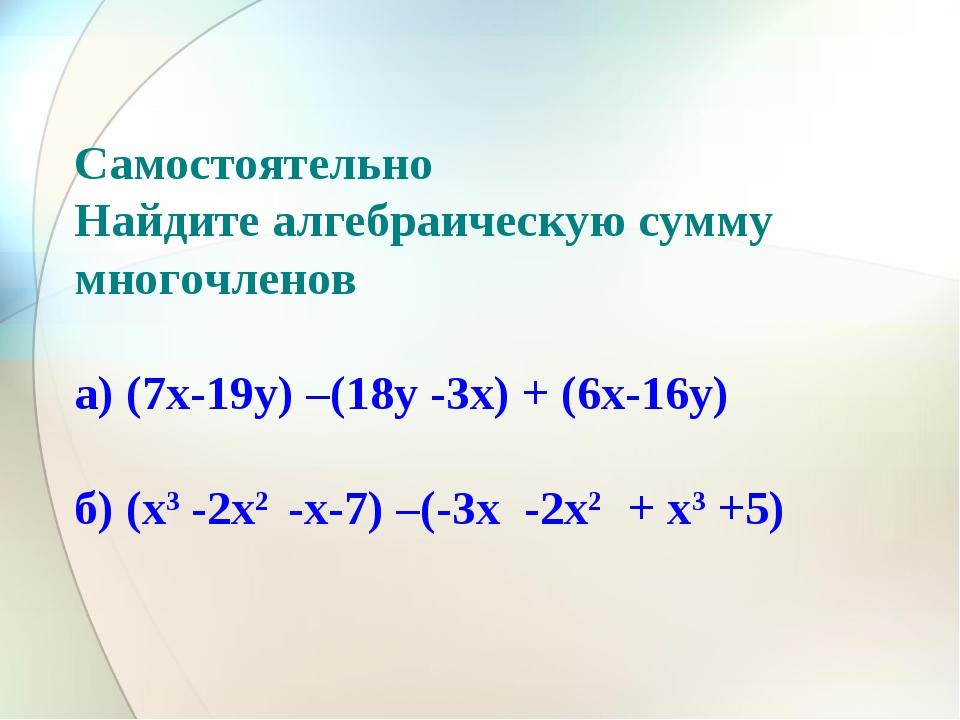 Самостоятельно Найдите алгебраическую сумму многочленов а) (7x-19y) –(18y -3x...