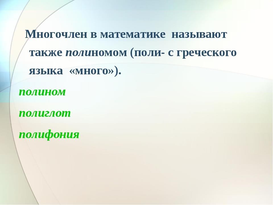 Многочлен в математике называют также полиномом (поли- с греческого языка «м...