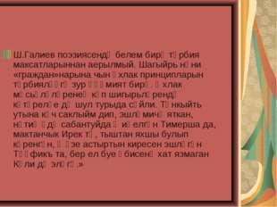 Ш.Галиев поэзиясендә белем бирү тәрбия максатларыннан аерылмый. Шагыйрь нәни