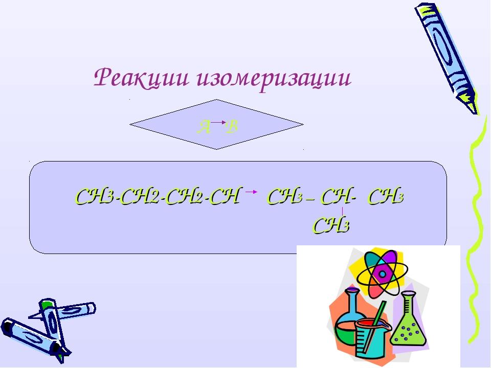 Реакции изомеризации А В СН3-СН2-СН2-СН СН3 – СН- СН3 СН3