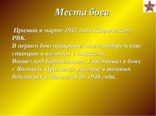 Места боев Призван в марте 1945 года Таврическим РВК. В первом бою прикрывал