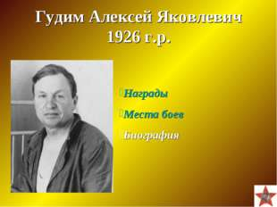Гудим Алексей Яковлевич 1926 г.р. Награды Места боев Биография